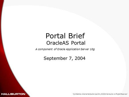 """Confidential –Internal Halliburton Use Only. © 2004 Halliburton. All Rights Reserved."" Portal Brief OracleAS Portal A component of Oracle Application."