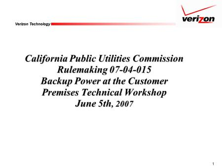 1 Verizon Technology California Public Utilities Commission Rulemaking 07-04-015 Backup Power at the Customer Premises Technical Workshop June 5th, 2007.