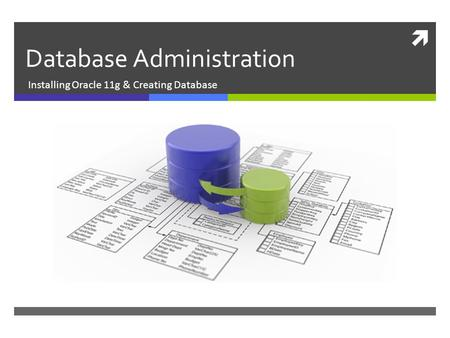  Database Administration Installing Oracle 11g & Creating Database.