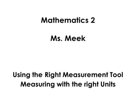 Mathematics 2 Ms. Meek Using the Right Measurement Tool Measuring with the right Units.