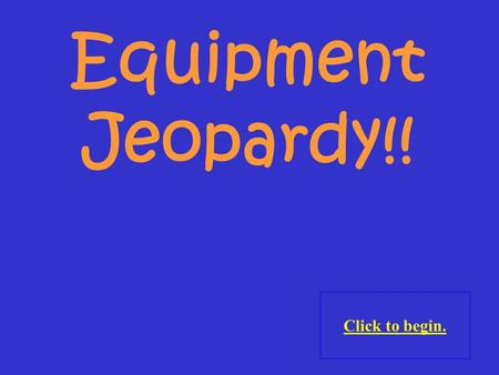 Click to begin. Equipment Jeopardy!! Click here for Final Jeopardy.