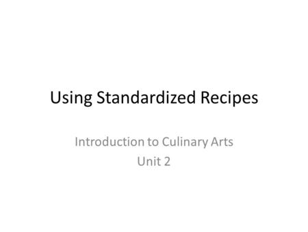 Using Standardized Recipes Introduction to Culinary Arts Unit 2.