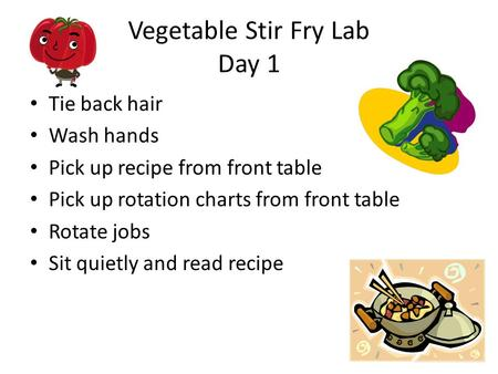 Vegetable Stir Fry Lab Day 1 Tie back hair Wash hands Pick up recipe from front table Pick up rotation charts from front table Rotate jobs Sit quietly.