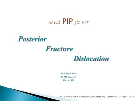 Posterior Fracture Fracture Dislocation Dislocation Dr H.Saeed M.D. TUMS congress March 2010 Posterior fx-dx of hand PIP joint, Dr H.Saeed M.D.,Tehran.