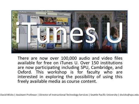 There are now over 100,000 audio and video files available for free on iTunes U. Over 150 institutions are now participating including SPU, Cambridge,