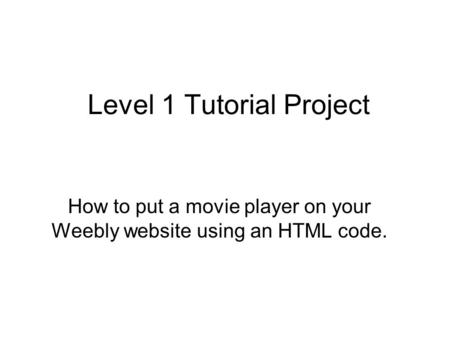 Level 1 Tutorial Project How to put a movie player on your Weebly website using an HTML code.