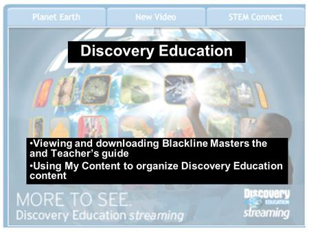 Discovery Education Viewing and downloading Blackline Masters the and Teacher's guide Using My Content to organize Discovery Education content.