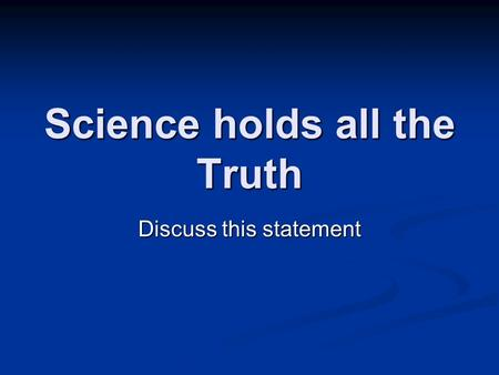 Science holds all the Truth Discuss this statement.
