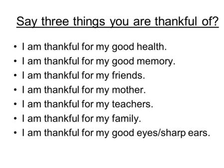 Say three things you are thankful of? I am thankful for my good health. I am thankful for my good memory. I am thankful for my friends. I am thankful for.