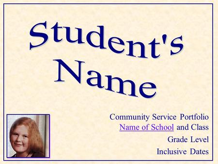 Community Service Portfolio Name of School and Class Name of School Grade Level Inclusive Dates.