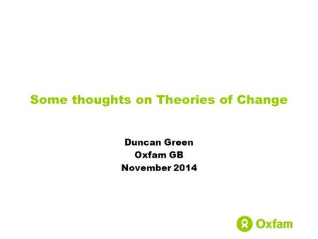 Some thoughts on Theories of Change Duncan Green Oxfam GB November 2014.