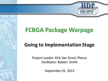 FCBGA Package Warpage Going to Implementation Stage Project Leader: Kirk Van Dreel, Plexus Facilitator: Robert Smith September 25, 2013.