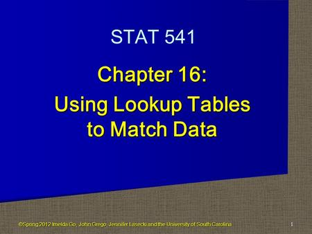 Chapter 16: Using Lookup Tables to Match Data 1 STAT 541 ©Spring 2012 Imelda Go, John Grego, Jennifer Lasecki and the University of South Carolina.