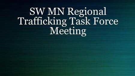 SW MN Regional Trafficking Task Force Meeting. Agenda Introductions Please share: Your name What interests you about being here What questions do you.