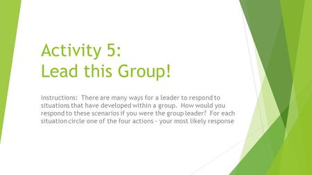 Activity 5: Lead this Group! Instructions: There are many ways for a leader to respond to situations that have developed within a group. How would you.