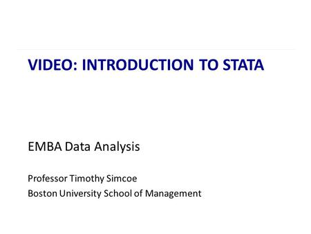 VIDEO: INTRODUCTION TO STATA EMBA Data Analysis Professor Timothy Simcoe Boston University School of Management.