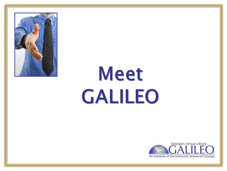 Meet GALILEO. What is GALILEO? GeorgiA LIbrary LEarning Online Georgia's Virtual Library GeorgiA LIbrary LEarning Online Georgia's Virtual Library