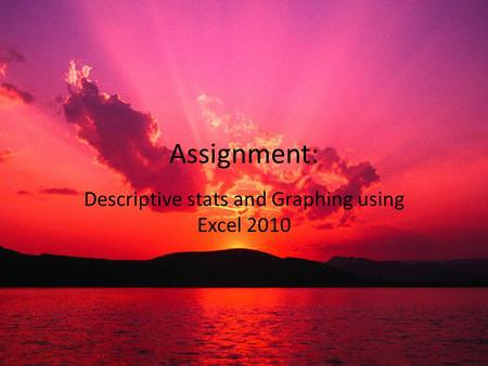 Assignment: Descriptive stats and Graphing using Excel 2010.