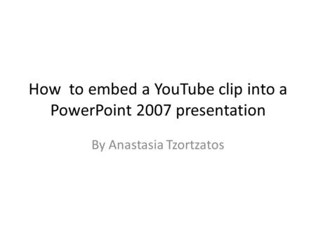 How to embed a YouTube clip into a PowerPoint 2007 presentation By Anastasia Tzortzatos.