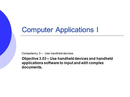 Computer Applications I Competency 3 – Use handheld devices. Objective 3.03 – Use handheld devices and handheld applications software to input and edit.