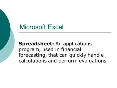 Microsoft Excel Spreadsheet: An applications program, used in financial forecasting, that can quickly handle calculations and perform evaluations.