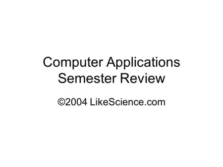 Computer Applications Semester Review ©2004 LikeScience.com.