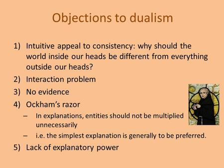 Objections to dualism 1)Intuitive appeal to consistency: why should the world inside our heads be different from everything outside our heads? 2)Interaction.