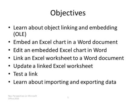 Objectives Learn about object linking and embedding (OLE) Embed an Excel chart in a Word document Edit an embedded Excel chart in Word Link an Excel worksheet.