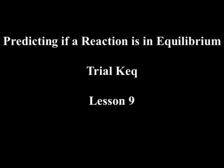 Predicting if a Reaction is in Equilibrium Trial Keq Lesson 9.