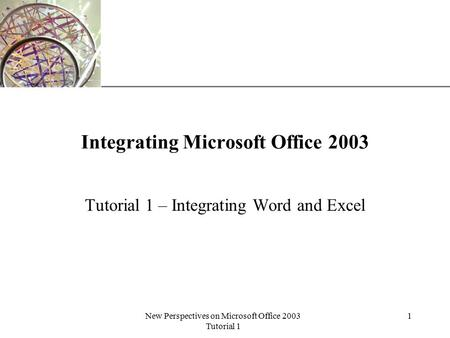 XP New Perspectives on Microsoft Office 2003 Tutorial 1 1 Integrating Microsoft Office 2003 Tutorial 1 – Integrating Word and Excel.
