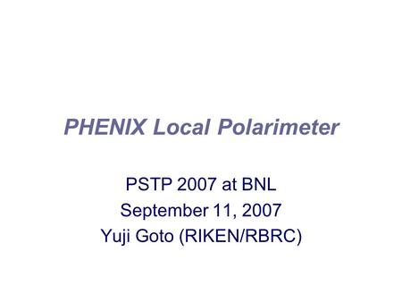 PHENIX Local Polarimeter PSTP 2007 at BNL September 11, 2007 Yuji Goto (RIKEN/RBRC)