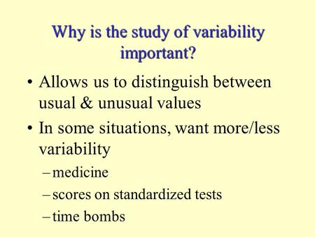 Why is the study of variability important? Allows us to distinguish between usual & unusual values In some situations, want more/less variability –medicine.