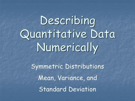 Describing Quantitative Data Numerically Symmetric Distributions Mean, Variance, and Standard Deviation.