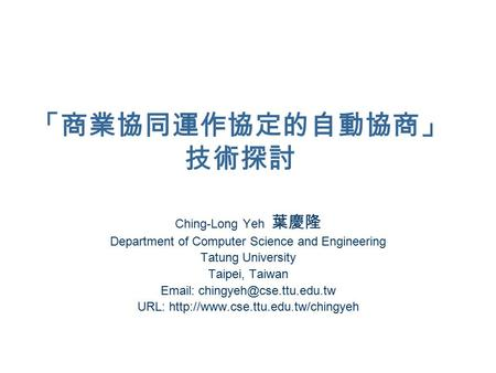 「商業協同運作協定的自動協商」 技術探討 Ching-Long Yeh 葉慶隆 Department of Computer Science and Engineering Tatung University Taipei, Taiwan