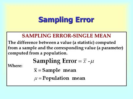 Sampling Error SAMPLING ERROR-SINGLE MEAN The difference between a value (a statistic) computed from a sample and the corresponding value (a parameter)