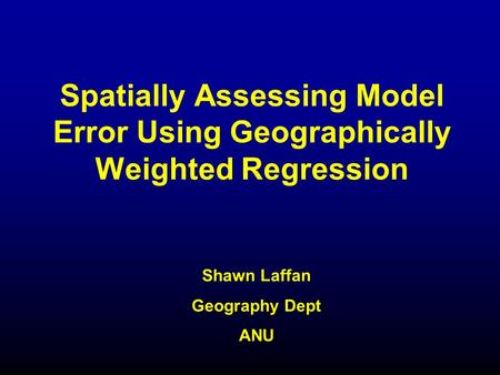 Spatially Assessing Model Error Using Geographically Weighted Regression Shawn Laffan Geography Dept ANU.