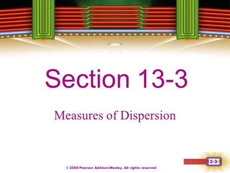 © 2008 Pearson Addison-Wesley. All rights reserved 13-3-1 Chapter 1 Section 13-3 Measures of Dispersion.
