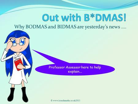 Why BODMAS and BIDMAS are yesterday's news.... © www.icoachmaths.co.uk2015 Professor Assessor here to help explain...