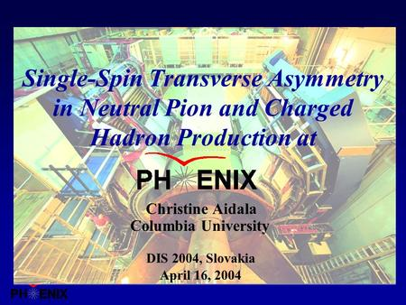 Columbia University Christine Aidala April 16, 2004 Single-Spin Transverse Asymmetry in Neutral Pion and Charged Hadron Production at DIS 2004, Slovakia.