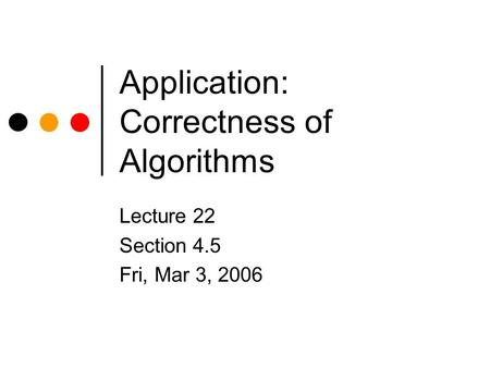 Application: Correctness of Algorithms Lecture 22 Section 4.5 Fri, Mar 3, 2006.
