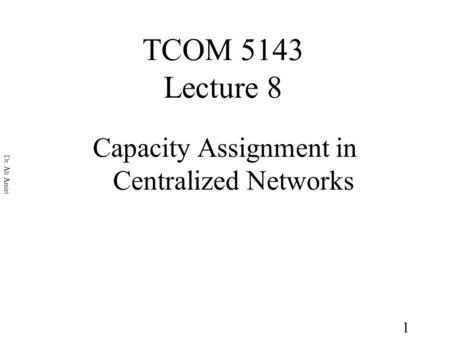 1 Dr. Ali Amiri TCOM 5143 Lecture 8 Capacity Assignment in Centralized Networks.