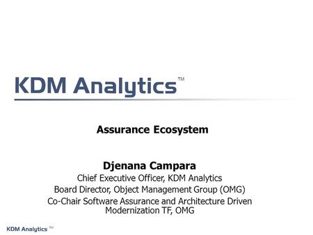 ™ ™ Assurance Ecosystem Djenana Campara Chief Executive Officer, KDM Analytics Board Director, Object Management Group (OMG) Co-Chair Software Assurance.