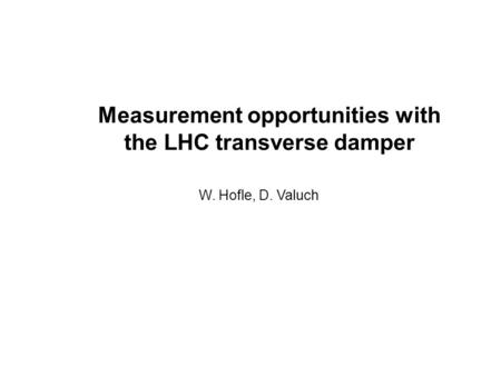 Measurement opportunities with the LHC transverse damper W. Hofle, D. Valuch.
