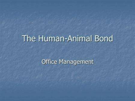 The Human-Animal Bond Office Management. Introduction Human-Animal Bond Definition- Human-Animal Bond Definition- The American Veterinary Medical Association's.