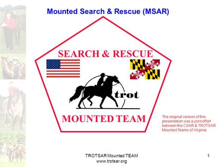 TROTSAR Mounted TEAM www.trotsar.org 1 MOUNTED TEAM SEARCH & RESCUE Mounted Search & Rescue (MSAR) The original version of this presentation was a joint.
