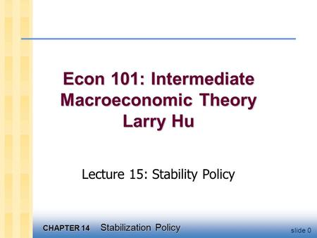 CHAPTER 14 Stabilization Policy slide 0 Econ 101: Intermediate Macroeconomic Theory Larry Hu Lecture 15: Stability Policy.