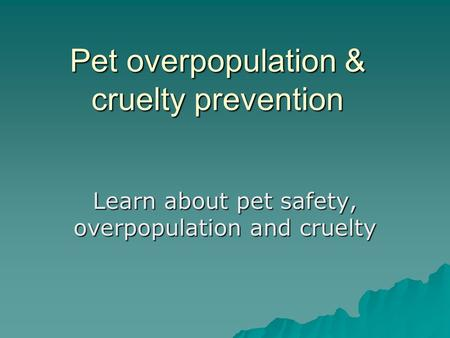 Pet overpopulation & cruelty prevention Learn about pet safety, overpopulation and cruelty.