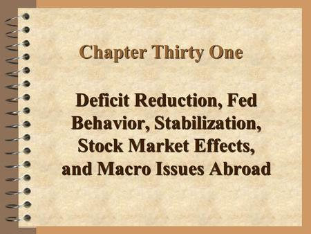 Chapter Thirty One Deficit Reduction, Fed Behavior, Stabilization, Stock Market Effects, and Macro Issues Abroad.