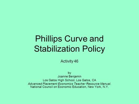 Phillips Curve and Stabilization Policy Activity 46 by Joanne Benjamin Los Gatos High School, Los Gatos, CA Advanced Placement Economics Teacher Resource.