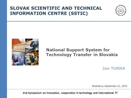 National Support System for Technology Transfer in Slovakia Jan TURNA 2nd Symposium on innovation, cooperation in technology and international TT SLOVAK.
